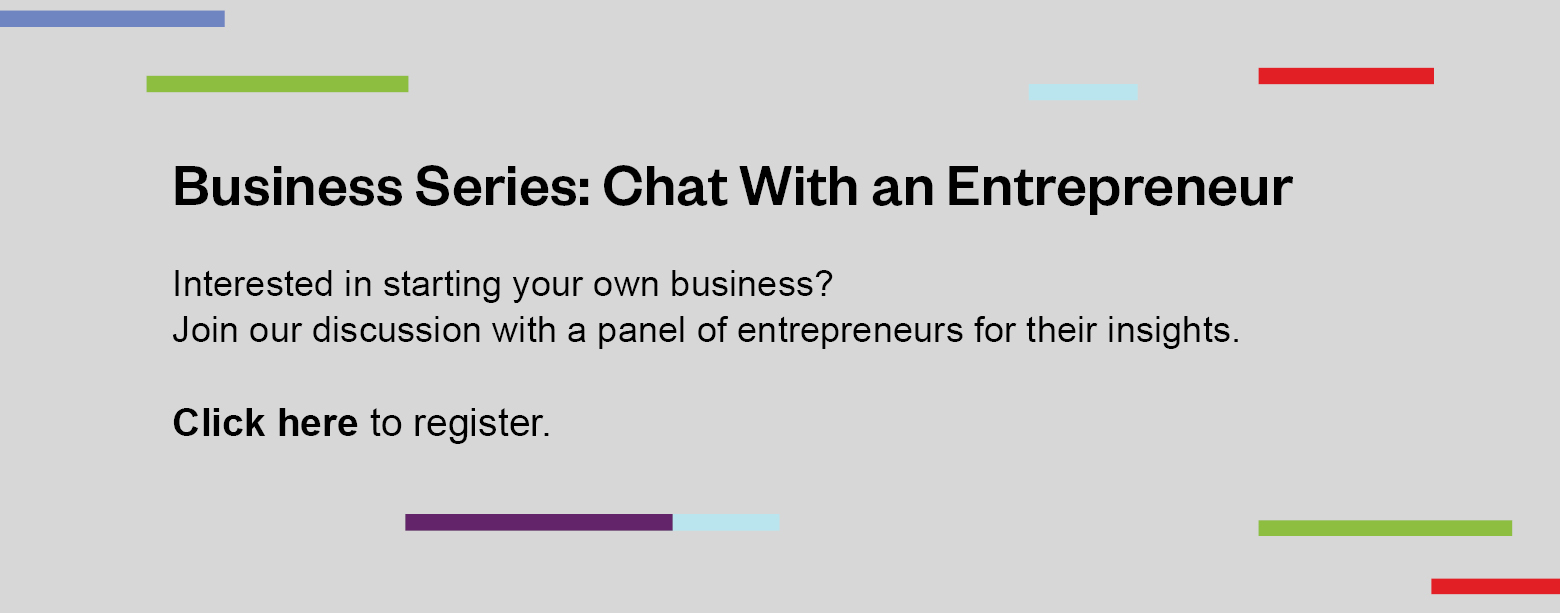 Business Series: Chat With an Entrepreneur. Interested in starting your own business? Join our discussion with a panel of entrepreneurs for insights. Click here to register.