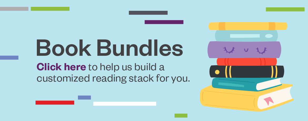 Book Bundles. Click here to help us build a customized reading stack for you.