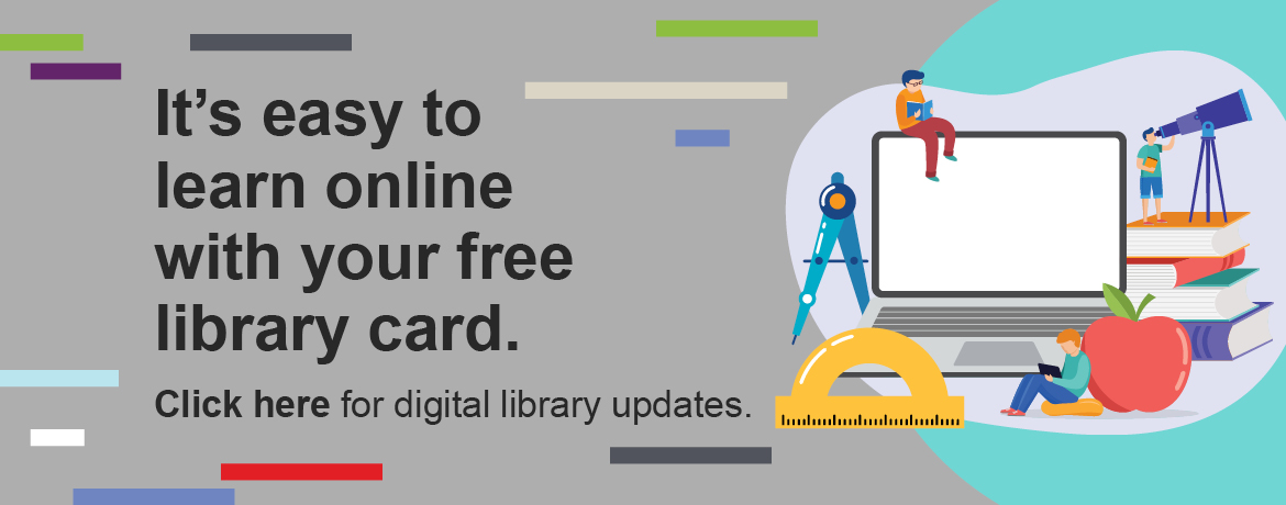 It's easy to learn online with your free library card. Click here for digital library updates.